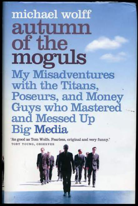 Image for Autumn of the Moguls: My Misadventures with the Titans, Poseurs and Money Guys Who Mastered and Messed Up Big Media