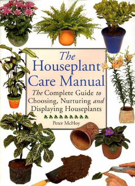 Image for The Houseplant Care Manual: The Complete Guide to Choosing, Nurturing and Displaying Houseplants