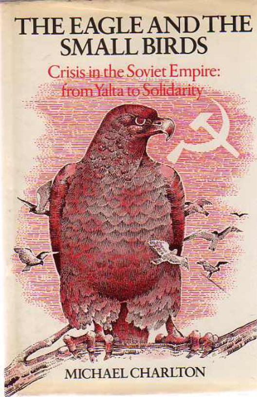 Image for The Eagle and the Small Birds : Crisis in the Soviet Empire: From Yalta to Solidarity