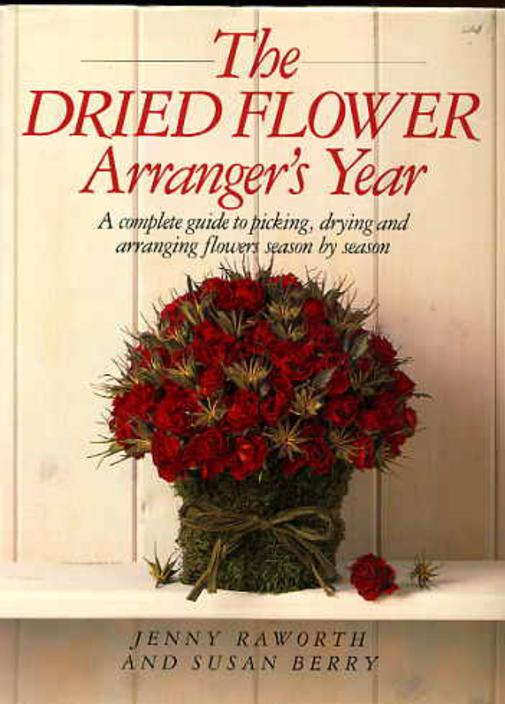 Image for The Dried Flower Arranger's Year - A Complete Guide to Picking,drying and Arranging Flowers Season By Season