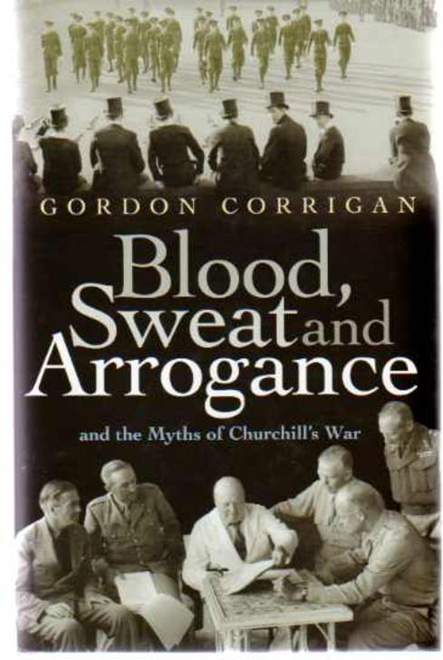 Image for Blood, Sweat and Arrogance : And the Myths of Churchill's  War.