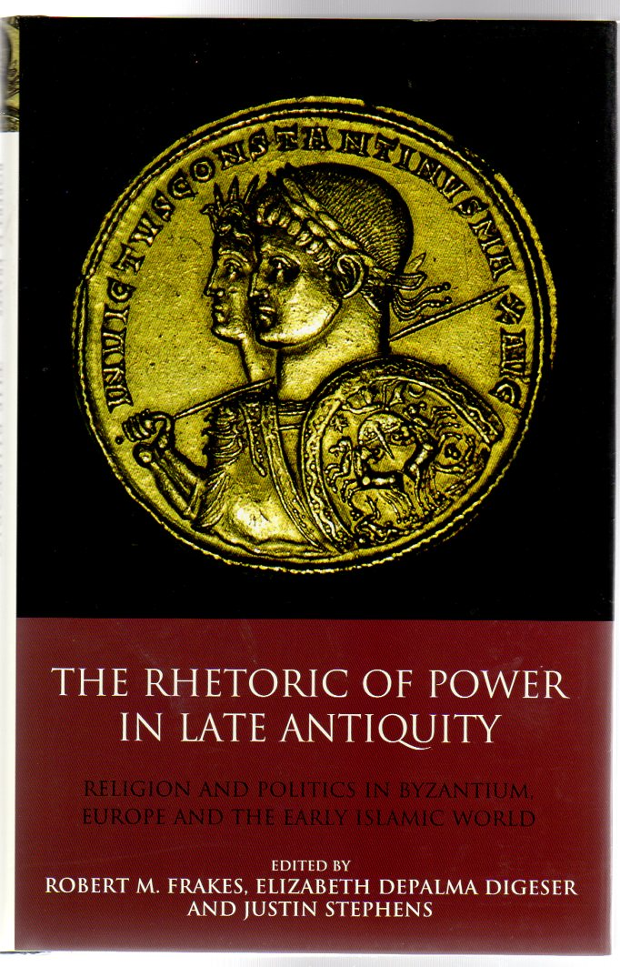 Image for The Rhetoric of Power in Late Antiquity : Religion and Politics in Byzantium, Europe and the Early Islamic World